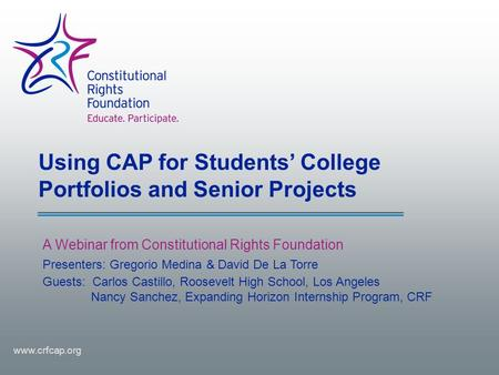 Using CAP for Students' College Portfolios and Senior Projects A Webinar from Constitutional Rights Foundation www.crfcap.org Presenters: Gregorio Medina.