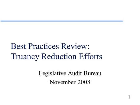 1 Best Practices Review: Truancy Reduction Efforts Legislative Audit Bureau November 2008.