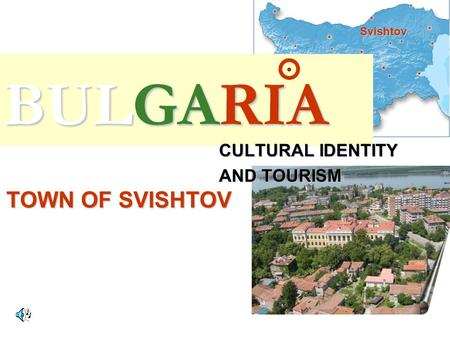 BULGARIA CULTURAL IDENTITY AND TOURISM TOWN OF SVISHTOV Svishtov.