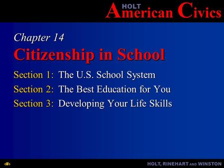 A merican C ivicsHOLT HOLT, RINEHART AND WINSTON1 Chapter 14 Citizenship in School Section 1:The U.S. School System Section 2:The Best Education for You.