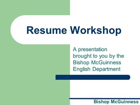 "Resume Workshop A presentation brought to you by the Bishop McGuinness English Department Rationale: Welcome to ""Resume Workshop."" This presentation."