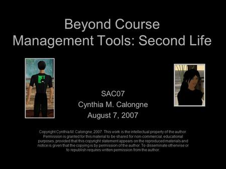 Beyond Course Management Tools: Second Life SAC07 Cynthia M. Calongne August 7, 2007 Copyright Cynthia M. Calongne, 2007. This work is the intellectual.