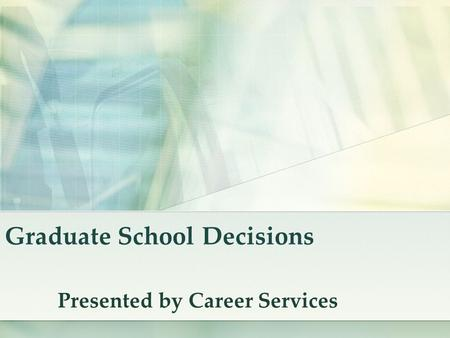 Graduate School Decisions Presented by Career Services.