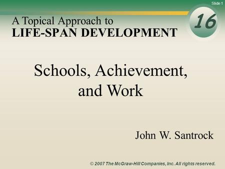 Slide 1 © 2007 The McGraw-Hill Companies, Inc. All rights reserved. LIFE-SPAN DEVELOPMENT 16 A Topical Approach to John W. Santrock Schools, Achievement,