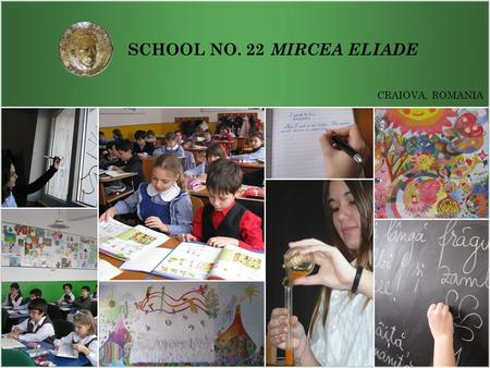 SCHOOL NO. 22 CRAIOVA, ROMANIA MIRCEA ELIADE. SCHOOL NO. 22 MIRCEA ELIADE DOCENDO DISCIMUS! School Motto Craiova, Romania By teaching, we learn!