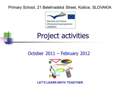 Project activities October 2011 – February 2012 Primary School, 21 Belehradská Street, Košice, SLOVAKIA LET'S LEARN MATH TOGETHER.