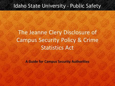 The Jeanne Clery Disclosure of Campus Security Policy & Crime Statistics Act A Guide for Campus Security Authorities.