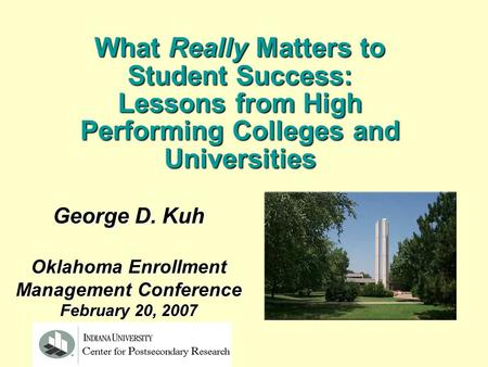 George D. Kuh Oklahoma Enrollment Management Conference February 20, 2007 What Really Matters to Student Success: Lessons from High Performing Colleges.