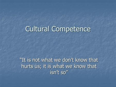 "Cultural Competence ""It is not what we don't know that hurts us; it is what we know that isn't so"""