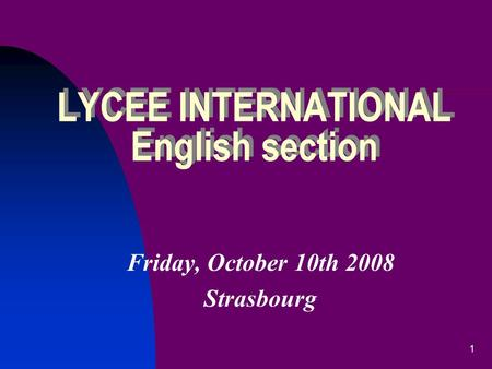 1 LYCEE INTERNATIONAL English section Friday, October 10th 2008 Strasbourg.