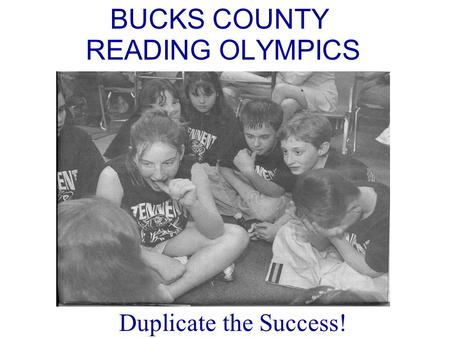 BUCKS COUNTY READING OLYMPICS Duplicate the Success!
