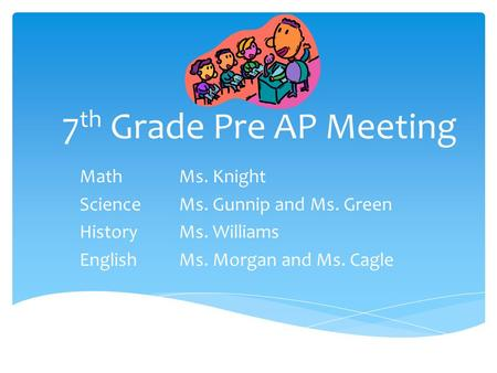 7 th Grade Pre AP Meeting MathMs. Knight ScienceMs. Gunnip and Ms. Green HistoryMs. Williams EnglishMs. Morgan and Ms. Cagle.