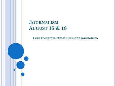 J OURNALISM A UGUST 15 & 18 I can recognize ethical issues in journalism.