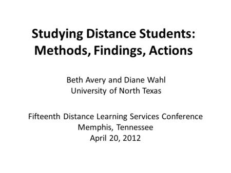 Studying Distance Students: Methods, Findings, Actions Fifteenth Distance Learning Services Conference Memphis, Tennessee April 20, 2012 Beth Avery and.