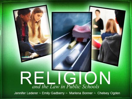 RELIGION and the Law in Public Schools Jennifer Lederer ~ Emily Gadberry ~ Marlena Bonner ~ Chelsey Ogden.