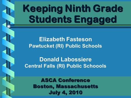 Keeping Ninth Grade Students Engaged ASCA Conference Boston, Massachusetts July 4, 2010 Elizabeth Fasteson Pawtucket (RI) Public Schools Donald Labossiere.