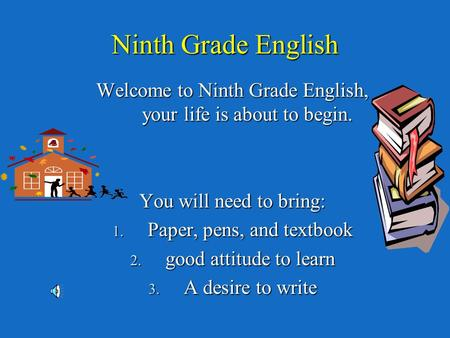 Ninth Grade English Welcome to Ninth Grade English, your life is about to begin. You will need to bring: 1. Paper, pens, and textbook 2. good attitude.