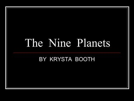 The Nine Planets BY KRYSTA BOOTH. MERCURY Mercury is ¼ of EARTH. Mercury is hot when it faces the sun.