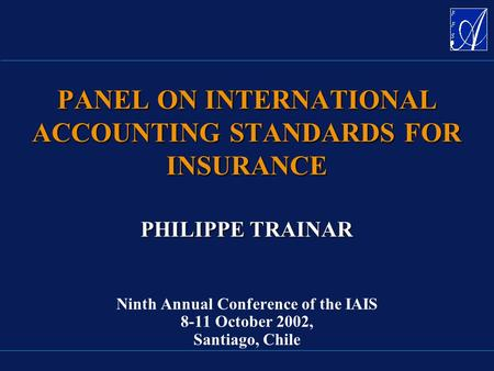 PHILIPPE TRAINAR PHILIPPE TRAINAR Ninth Annual Conference of the IAIS 8-11 October 2002, Santiago, Chile PANEL ON INTERNATIONAL ACCOUNTING STANDARDS FOR.