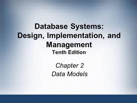 1 Database Systems, 10th Edition Database Systems: Design, Implementation, and Management Tenth Edition Chapter 2 Data Models.