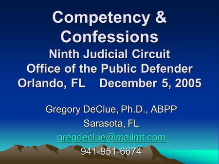 Competency & Confessions Ninth Judicial Circuit Office of the Public Defender Orlando, FL December 5, 2005 Gregory DeClue, Ph.D., ABPP Sarasota, FL