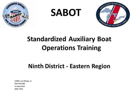 SABOT Standardized Auxiliary Boat Operations Training Ninth District - Eastern Region COMO. Lew Wargo, Sr. DSO-OP/CQEC 12 April 2014 ANSC 7003.