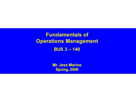 Fundamentals of Operations Management BUS 3 – 140 Mr. Jess Marino Spring, 2008.