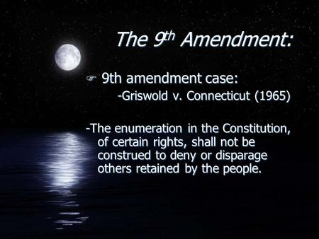 The 9 th Amendment: F 9th amendment case: -Griswold v. Connecticut (1965) -The enumeration in the Constitution, of certain rights, shall not be construed.