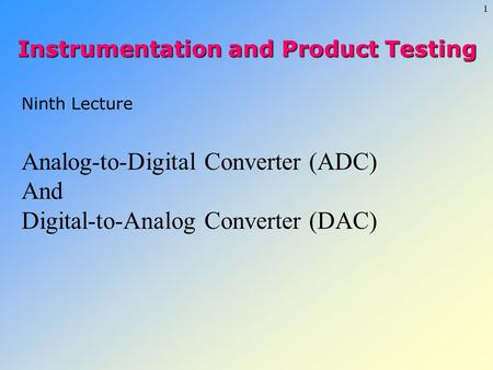 1 Ninth Lecture Analog-to-Digital Converter (ADC) And Digital-to-Analog Converter (DAC) Instrumentation and Product Testing.