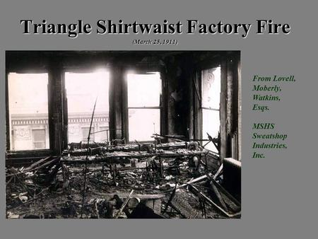 Triangle Shirtwaist Factory Fire (March 25, 1911) From Lovell, Moberly, Watkins, Esqs. MSHS Sweatshop Industries, Inc.