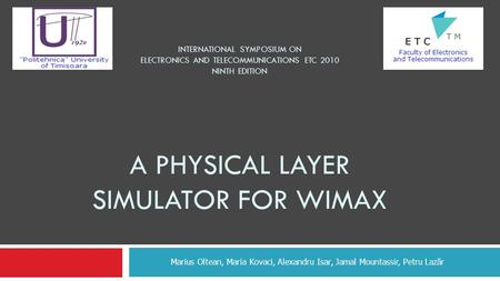 INTERNATIONAL SYMPOSIUM ON ELECTRONICS AND TELECOMMUNICATIONS ETC 2010 NINTH EDITION A PHYSICAL LAYER SIMULATOR FOR WIMAX Marius Oltean, Maria Kovaci,