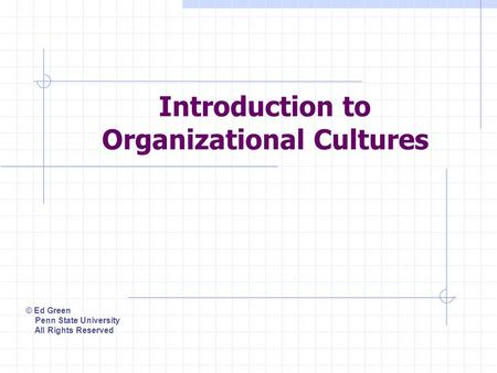 Introduction to Organizational Cultures © Ed Green Penn State University All Rights Reserved.