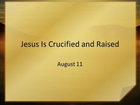 Jesus Is Crucified and Raised August 11. Can You Remember ? Give a short summary … in one sentence … of what you did for vacation this summer? It is often.