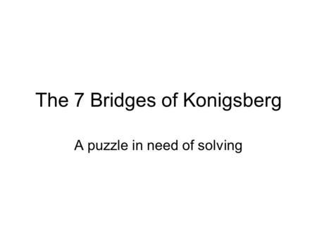 The 7 Bridges of Konigsberg A puzzle in need of solving.