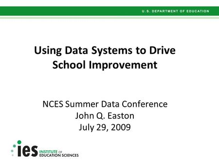 Using Data Systems to Drive School Improvement NCES Summer Data Conference John Q. Easton July 29, 2009.