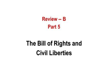 Review -- B Part 5 The Bill of Rights and Civil Liberties.