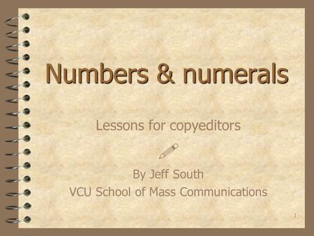 1 Numbers & numerals Lessons for copyeditors  By Jeff South VCU School of Mass Communications.