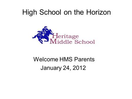 High School on the Horizon Welcome HMS Parents January 24, 2012.