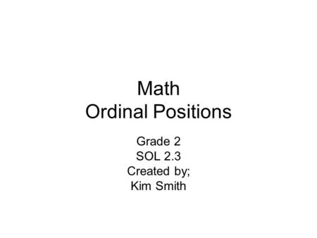 Math Ordinal Positions Grade 2 SOL 2.3 Created by; Kim Smith.