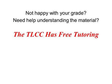 The TLCC Has Free Tutoring Not happy with your grade? Need help understanding the material?