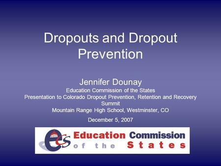 Dropouts and Dropout Prevention Jennifer Dounay Education Commission of the States Presentation to Colorado Dropout Prevention, Retention and Recovery.