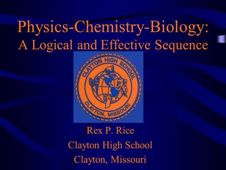 Physics-Chemistry-Biology: A Logical and Effective Sequence Rex P. Rice Clayton High School Clayton, Missouri.