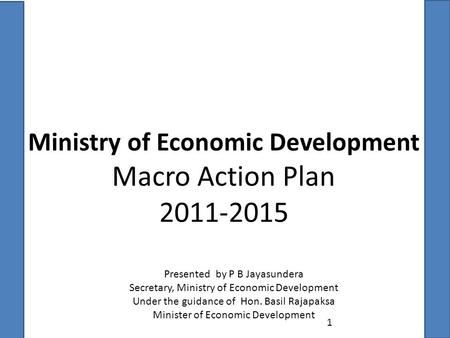 Ministry of Economic Development Macro Action Plan 2011-2015 1 Presented by P B Jayasundera Secretary, Ministry of Economic Development Under the guidance.