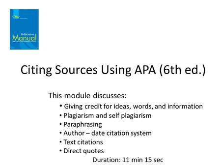 Citing Sources Using APA (6th ed.) This module discusses: Giving credit for ideas, words, and information Plagiarism and self plagiarism Paraphrasing Author.