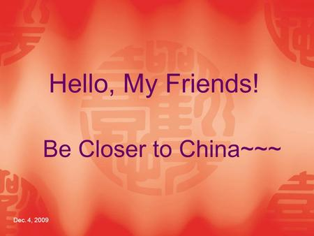 Be Closer to China~~~ Dec. 4, 2009 Hello, My Friends!