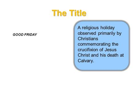 The Title A religious holiday observed primarily by Christians commemorating the crucifixion of Jesus Christ and his death at Calvary. GOOD FRIDAY.