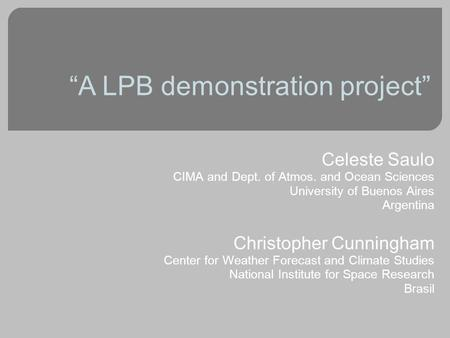 """A LPB demonstration project"" Celeste Saulo CIMA and Dept. of Atmos. and Ocean Sciences University of Buenos Aires Argentina Christopher Cunningham Center."