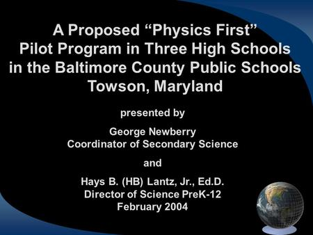 "A Proposed ""Physics First"" Pilot Program in Three High Schools in the Baltimore County Public Schools Towson, Maryland presented by George Newberry Coordinator."