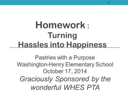 Homework : Turning Hassles into Happiness Pastries with a Purpose Washington-Henry Elementary School October 17, 2014 Graciously Sponsored by the wonderful.