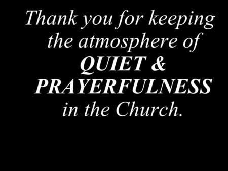 Thank you for keeping the atmosphere of QUIET & PRAYERFULNESS in the Church.